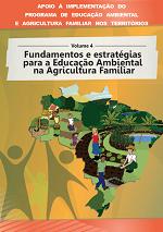 MMA – Apoio à implementação do Programa de Educação Ambiental e Agricultura Familiar nos territórios – Volume 4 – Fundamentos e estratégias para a Educação Ambiental na Agricultura Familiar