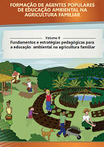 MMA – Formação de Agentes Populares de Educação Ambiental na Agricultura Familiar – Volume 6 – Fundamentos e estratégias pedagógicas para a educação ambiental na agricultura familiar